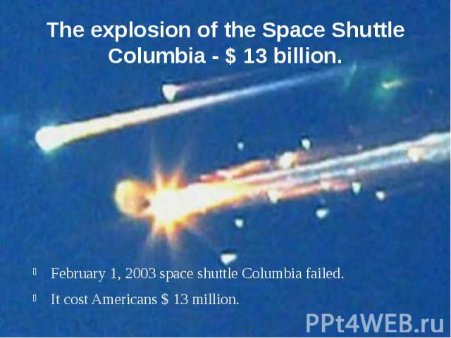 The explosion of the Space Shuttle Columbia - $ 13 billion. February 1, 2003 space shuttle Columbia failed. It cost Americans $ 13 million.