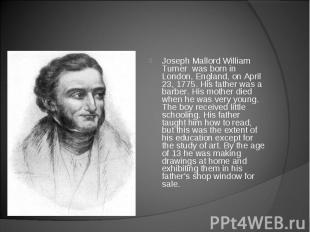 Joseph Mallord William Turner was born in London, England, on April 23, 1775. Hi