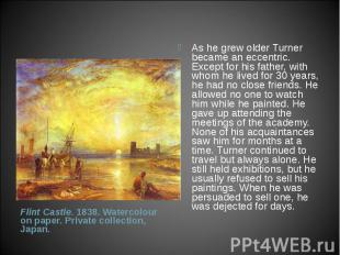 As he grew older Turner became an eccentric. Except for his father, with whom he