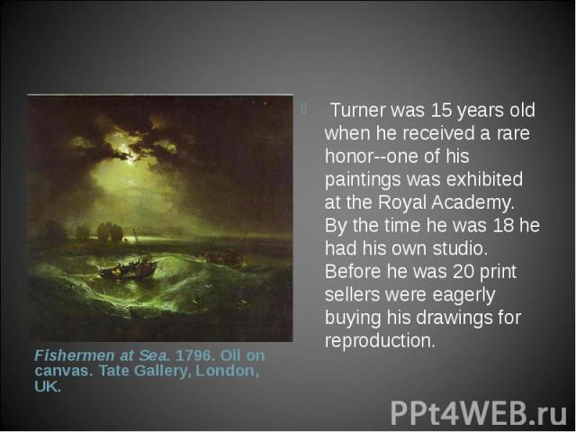 Turner was 15 years old when he received a rare honor--one of his paintings was exhibited at the Royal Academy. By the time he was 18 he had his own studio. Before he was 20 print sellers were eagerly buying his drawings for reproduction. &nbs…