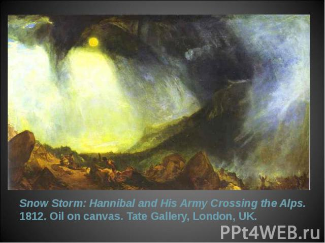 Snow Storm: Hannibal and His Army Crossing the Alps. 1812. Oil on canvas. Tate Gallery, London, UK. Snow Storm: Hannibal and His Army Crossing the Alps. 1812. Oil on canvas. Tate Gallery, London, UK.