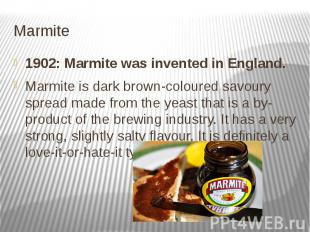 Marmite 1902: Marmite was invented in England. Marmite is dark brown-colour