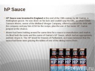 hP Sauce HP Sauce was invented in England at the end of the 19th century by