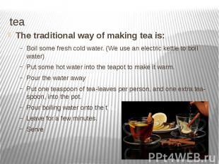 tea The traditional way of making tea is: Boil some fresh cold water. (We use an