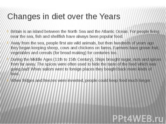 Changes in diet over the Years Britain is an island between the North Sea and the Atlantic Ocean. For people living near the sea, fish and shellfish have always been popular food. Away from the sea, people first ate wild animals, but then hundreds o…