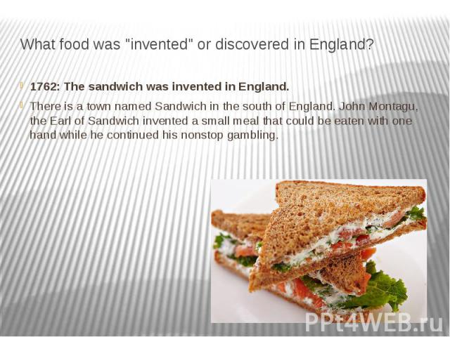 "What food was ""invented"" or discovered in England? 1762: The sandwich was invented in England. There is a town named Sandwich in the south of England. John Montagu, the Earl of Sandwich invented a small meal that could be eaten with o…"