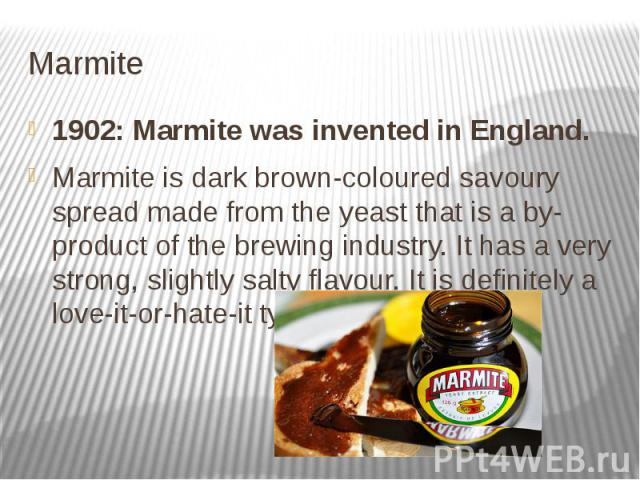 Marmite 1902: Marmite was invented in England. Marmite is dark brown-coloured savoury spread made from the yeast that is a by-product of the brewing industry. It has a very strong, slightly salty flavour. It is definitely a love-it-or-hate-it t…