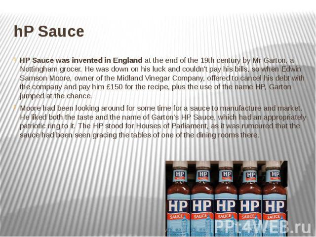hP Sauce HP Sauce was invented in England at the end of the 19th century by Mr Garton, a Nottingham grocer. He was down on his luck and couldn't pay his bills, so when Edwin Samson Moore, owner of the Midland Vinegar Company, offered to cancel …
