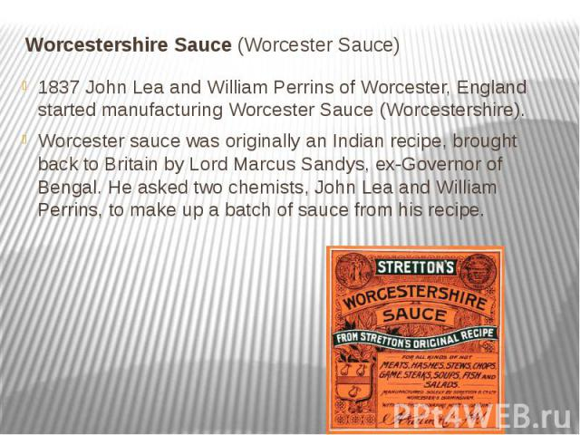 Worcestershire Sauce (Worcester Sauce) 1837 John Lea and William Perrins of Worcester, England started manufacturing Worcester Sauce (Worcestershire). Worcester sauce was originally an Indian recipe, brought back to Britain by Lord Marcus Sandy…