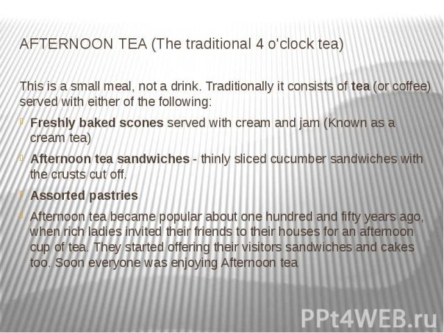 AFTERNOON TEA (The traditional 4 o'clock tea) This is a small meal, not a drink. Traditionally it consists of tea (or coffee) served with either of the following: Freshly baked scones served with cream and jam (Known as a cream t…