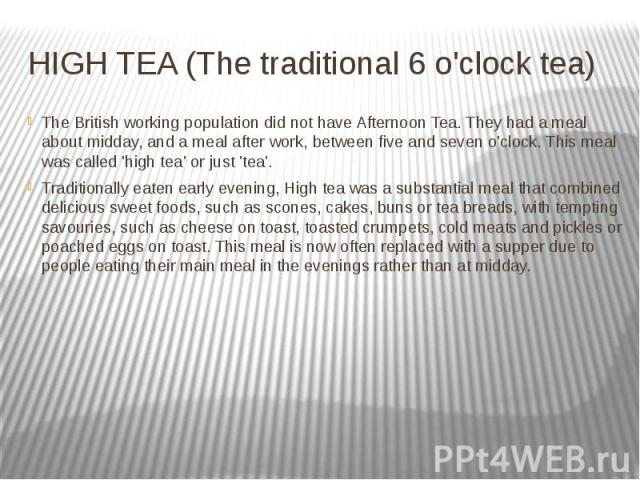 HIGH TEA (The traditional 6 o'clock tea)  The British working population did not have Afternoon Tea. They had a meal about midday, and a meal after work, between five and seven o'clock. This meal was called 'high tea' or just 'tea'. Tradit…