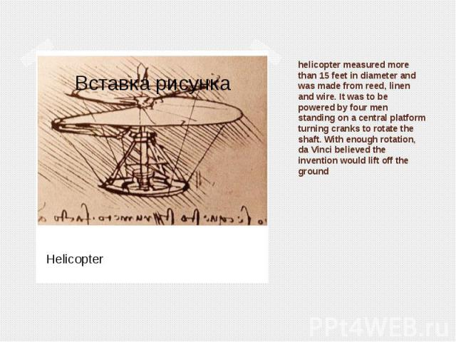 helicopter measured more than 15 feet in diameter and was made from reed, linen and wire. It was to be powered by four men standing on a central platform turning cranks to rotate the shaft. With enough rotation, da Vinci believed the invention would…