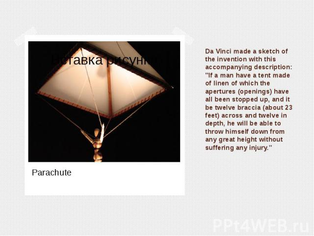 "Da Vinci made a sketch of the invention with this accompanying description: ""If a man have a tent made of linen of which the apertures (openings) have all been stopped up, and it be twelve braccia (about 23 feet) across and twelve in depth, he …"