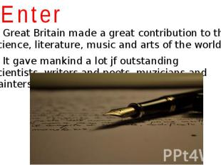 Enter Great Britain made a great contribution to the science, literature, music
