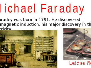 Michael Faraday M. Faradey was born in 1791. He discovered electromagnetic