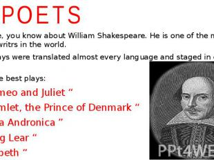 POETS I shure, you know about William Shakespeare. He is one of the most famous