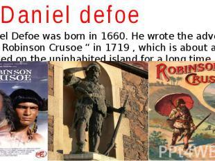 """Daniel defoe Daniel Defoe was born in 1660. He wrote the adventure story """" Robin"""