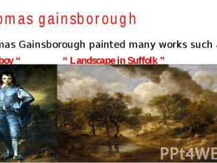 "Thomas gainsborough Thomas Gainsborough painted many works such as: "" Blue boy """