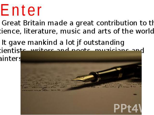 Enter Great Britain made a great contribution to the science, literature, music and arts of the world. It gave mankind a lot jf outstanding scientists, writers and poets, muzicians and painters.