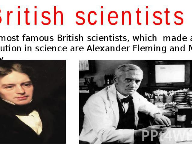 British scientists The most famous British scientists, which made a great contribution in science are Alexander Fleming and Michael Faraday.
