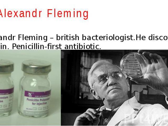 Alexandr Fleming Alexandr Fleming – british bacteriologist.He discovered penicillin. Penicillin-first antibiotic.