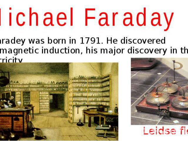 Michael Faraday M. Faradey was born in 1791. He discovered electromagnetic induction, his major discovery in the field of electricity.