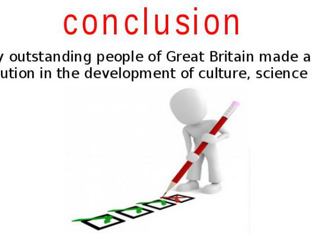 conclusion Many outstanding people of Great Britain made a great contribution in the development of culture, science and arts.
