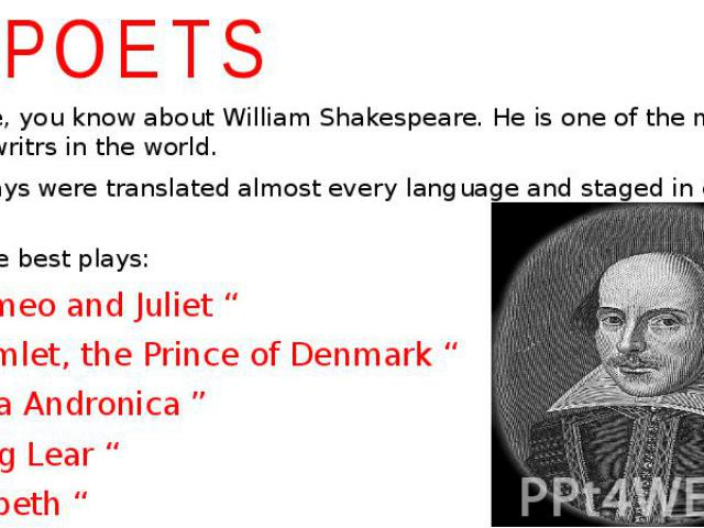 """POETS I shure, you know about William Shakespeare. He is one of the most famous writrs in the world. His plays were translated almost every language and staged in every theatre. TOP 5 the best plays: """" Romeo and Juliet """" """" Hamlet, the Prince of Denm…"""