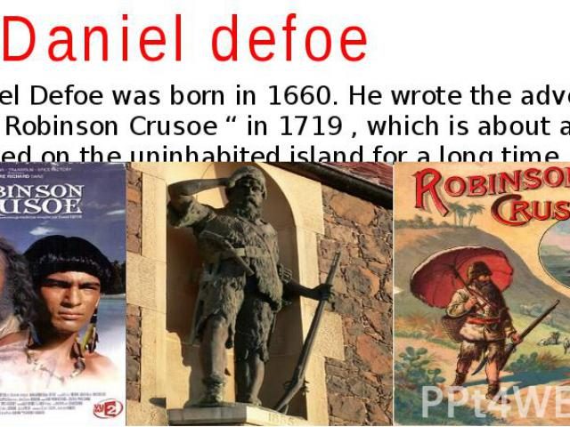 """Daniel defoe Daniel Defoe was born in 1660. He wrote the adventure story """" Robinson Crusoe """" in 1719 , which is about a sailor who lived on the uninhabited island for a long time."""