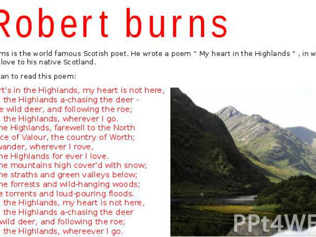 """Robert burns Robert Burns is the world famous Scotish poet. He wrote a poem """" My heart in the Highlands """" , in which he expressed his love to his native Scotland. Now you can to read this poem: My heart's in the Highlands, my heart is not here, My h…"""