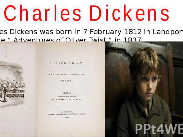 """Charles Dickens Charles Dickens was born in 7 February 1812 in Landport. He wrote the """" Adventures of Oliver Twist """" in 1837."""