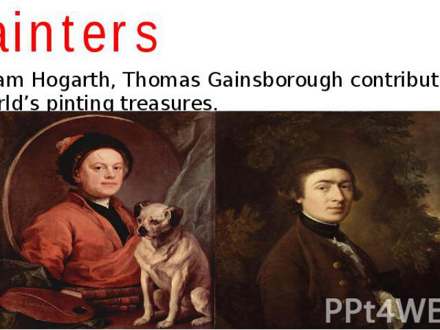 Painters William Hogarth, Thomas Gainsborough contributed to the world's pinting treasures.