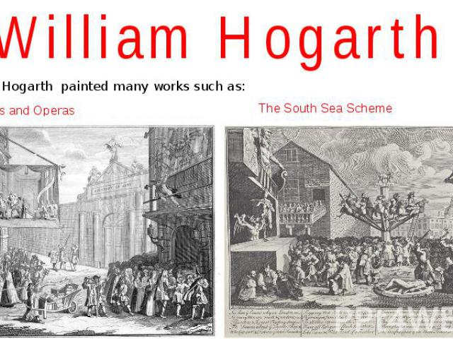 William Hogarth William Hogarth painted many works such as: Masquerades and Operas