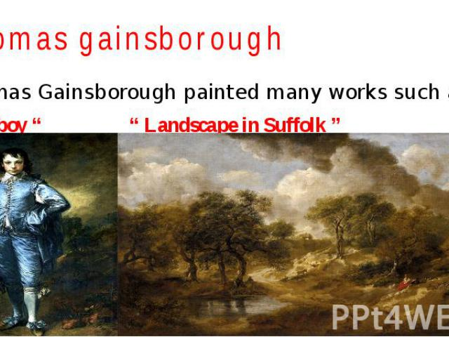 """Thomas gainsborough Thomas Gainsborough painted many works such as: """" Blue boy """" """" Landscape in Suffolk """""""