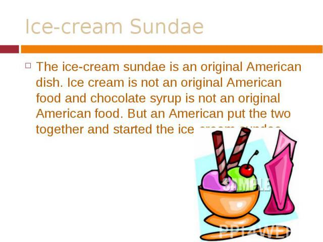 The ice-cream sundae is an original American dish. Ice cream is not an original American food and chocolate syrup is not an original American food. But an American put the two together and started the ice-cream sundae. The ice-cream sundae is an ori…