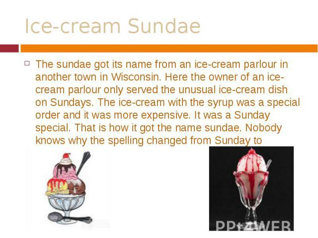 The sundae got its name from an ice-cream parlour in another town in Wisconsin. Here the owner of an ice-cream parlour only served the unusual ice-cream dish on Sundays. The ice-cream with the syrup was a special order and it was more expensive. It …
