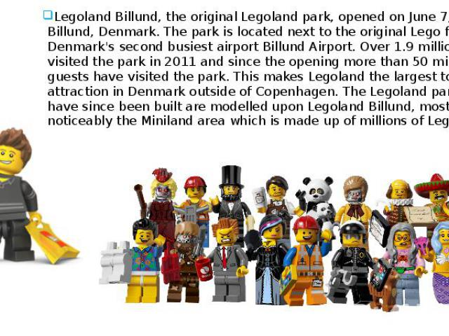 What's this? Legoland Billund, the original Legoland park, opened on June 7, 1968 in Billund, Denmark. The park is located next to the original Lego factory and Denmark's second busiest airport Billund Airport. Over 1.9 million guests visited the pa…