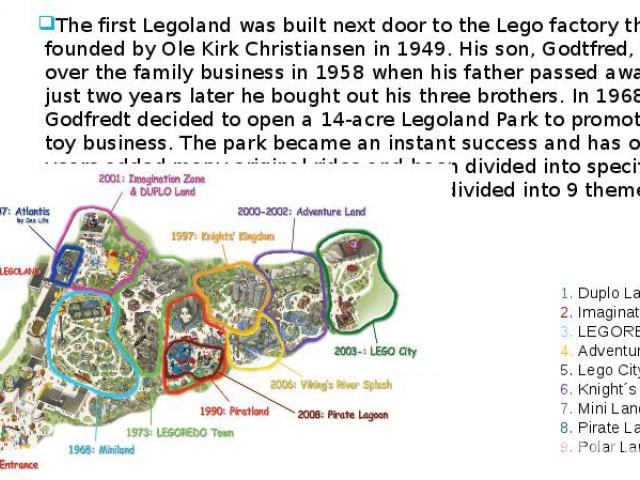 History The first Legoland was built next door to the Lego factory that was founded by Ole Kirk Christiansen in 1949. His son, Godtfred, took over the family business in 1958 when his father passed away and just two years later he bought out his thr…