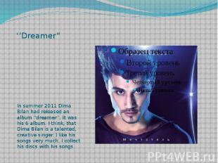 "''Dreamer"" In summer 2011 Dima Bilan had released an album ""dreamer"". It was his"