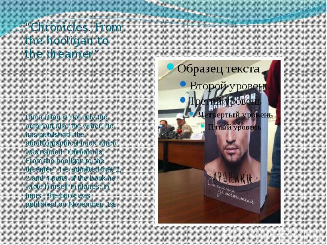 """""""Chronicles. From the hooligan to the dreamer"""" Dima Bilan is not only the actor but also the writer. He has published the autobiographical book which was named ''Chronicles. From the hooligan to the dreamer''. He admitted that 1, 2 and 4 parts of th…"""