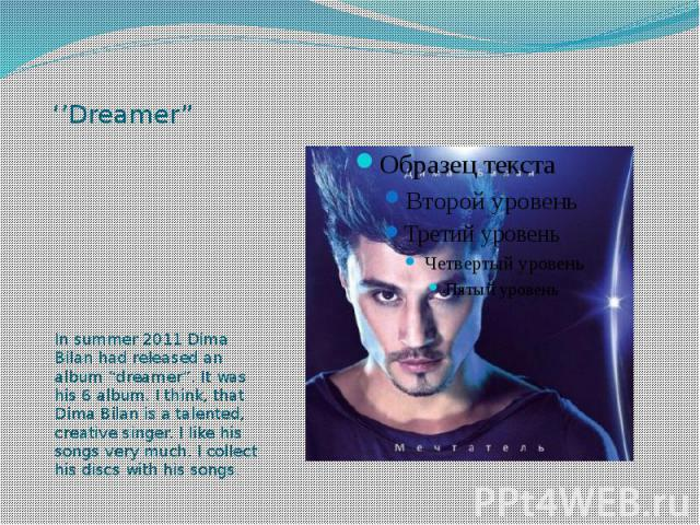 """''Dreamer"""" In summer 2011 Dima Bilan had released an album """"dreamer"""". It was his 6 album. I think, that Dima Bilan is a talented, creative singer. I like his songs very much. I collect his discs with his songs."""