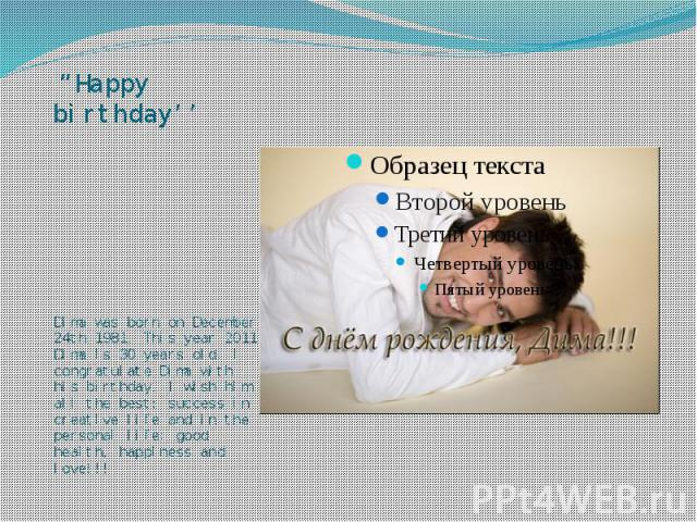 """""""Happy birthday'' Dima was born on December 24th 1981. This year 2011 Dima is 30 years old. I congratulate Dima with his birthday. I wish him all the best: success in creative life and in the personal life: good health, happiness and love!!!"""