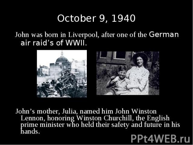 John was born in Liverpool, after one of the German air raid's of WWII. John was born in Liverpool, after one of the German air raid's of WWII. John's mother, Julia, named him John Winston Lennon, honoring Winston Churchill, the English prime minist…