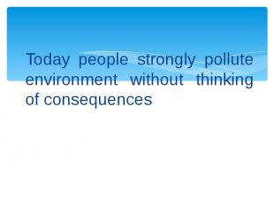 Today people strongly pollute environment without thinking of consequences Today