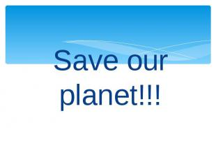 Save our planet!!! Save our planet!!!