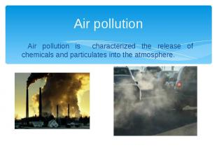 Air pollution Air pollution is characterized the release of chemicals and partic