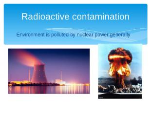 Radioactive contamination Environment is polluted by nuclear power generally