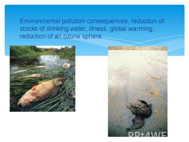 Environmental pollution consequences, reduction of stocks of drinking water, illness, global warming, reduction of an ozone sphere. Environmental pollution consequences, reduction of stocks of drinking water, illness, global warming, reduction of an…