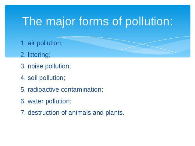 The major forms of pollution: 1. air pollution; 2. littering; 3. noise pollution; 4. soil pollution; 5. radioactive contamination; 6. water pollution; 7. destruction of animals and plants.