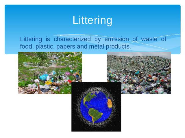 Littering Littering is characterized by emission of waste of food, plastic, papers and metal products.